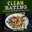 Clean Eating: Eat Clean, Cook Fresh, and Live Better Audiobook by Louis Laurent Narrated by Skyler Morgan