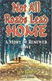 Not All Roads Lead Home, 2nd Edition: The Story of Renewed Love