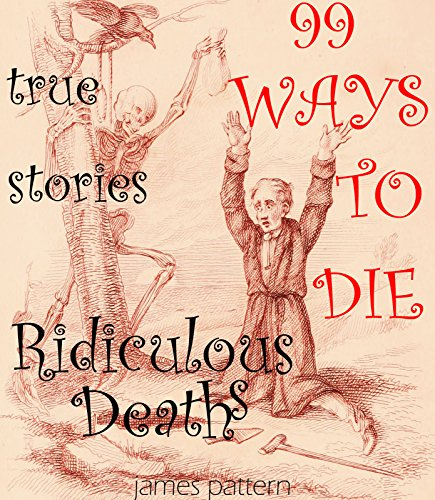 99 RIDICULOUS WAYS TO DIE.: Crazy, Insane Ways to Die; true stories. (99 Ways to Die, Disturbing Crazy & Insane Deaths, Ridiculous Deaths Book 2)
