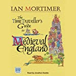 The Time Traveller's Guide to Medieval England: A Handbook for Visitors to the Fourteenth Century   Ian Mortimer