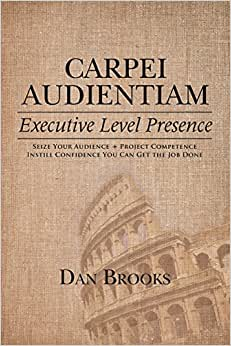 Carpei Audientiam: Executive Level Presence: Seize Your Audience, Project Competence Instill Confidence You Can Get The Job Done