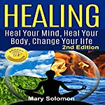 Healing: Heal Your Mind, Heal Your Body: Change Your Life, Second Edition | Mary Solomon