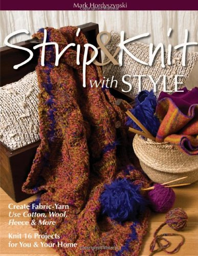 Strip & Knit with Style: Create Fabric-yarn - Use Cotton, Wool, Fleece & More - Knit 16 Projects for You & Your Home