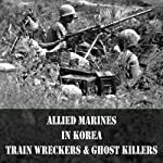 Train Wreckers and Ghost Killers: Allied Marines in the Korean War | Leo Daugherty