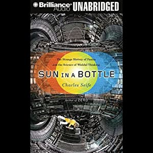 Sun in a Bottle: The Strange History of Fusion and the Science of Wishful Thinking | [Charles Seife]