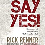 Say Yes!: Experience a Life So Full and Rich That You'll Never Turn Back | Rick Renner