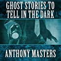 Ghost Stories to Tell in the Dark (       UNABRIDGED) by Anthony Masters Narrated by Brian Bascle
