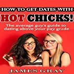 How to Get Dates with Hot Chicks!: The Average Guy's Guide to Dating Above Your Paygrade | James Gray