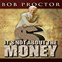 It's Not About the Money (       UNABRIDGED) by Bob Proctor Narrated by Bob Proctor