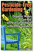 Pesticide-free Gardening: Organic Ways to Get Rid of Pests and Have a Healthy Garden: (Gardening for Beginners) (Organic Gardening)
