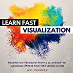 Learn Fast Visualization: Powerful Daily Visualization Hypnosis to Condition Your Subconsious Mind to Achieve the Ultimate Success | Will Johnson Jr.