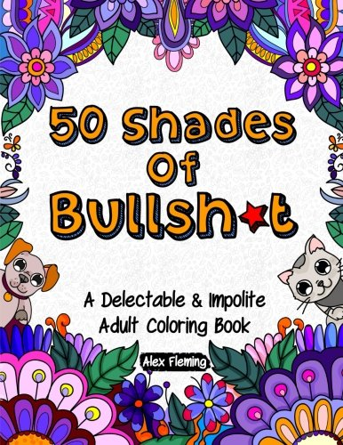 50 Shades Of Bullsh*t: A Delectable & Impolite Adult Coloring Book