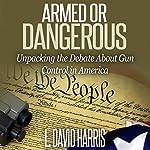 Armed or Dangerous: Unpacking the Gun Control Debate in America | L. David Harris