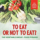 To Eat Or Not To Eat?  The Vegetable Group - Food Pyramid (2nd Grade Science Series Book 5)