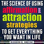 The Science of Using Affirmations and Attraction Strategies to Get Everything You Want in Life | Richard B. Greene