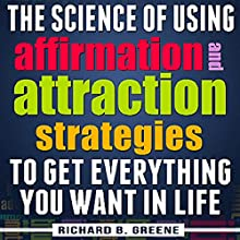 The Science of Using Affirmations and Attraction Strategies to Get Everything You Want in Life Audiobook by Richard B. Greene Narrated by Richard B. Greene