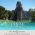 Tikal: The History of the Ancient Maya's Famous Capital Audiobook by  Charles River Editors, Jesse Harasta Narrated by Paul Christy