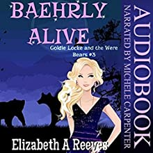 Baehrly Alive: Goldie Locke and the Were Bears, Book 3 (       UNABRIDGED) by Elizabeth A. Reeves Narrated by Michele Carpenter