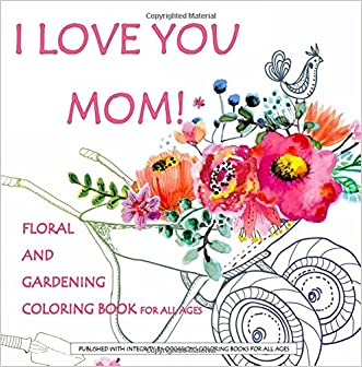 I Love You Mom! Floral and Gardening Coloring Book for All Ages: Mother's Day Gifts in all Departments; Mothers Day Gifts in al; Mother's Day in ... Gifts from Son in al; Mothers Day Gifts in al