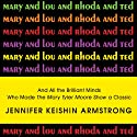 Mary and Lou and Rhoda and Ted: And All the Brilliant Minds Who Made the Mary Tyler Moore Show a Classic (       UNABRIDGED) by Jennifer Armstrong Narrated by Amy Landon