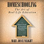 Homeschooling the Art of Real Life Education: A Parent's Guide to Successful Homeschooling Program | Mary Joyce Wright