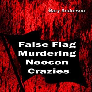 False Flag Murdering Neocon Crazies | [Gary Anderson]
