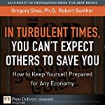 In Turbulent Times, You Can't Expect Others to Save You: How to Keep Yourself Prepared for Any Economy | Gregory Shea,Robert Gunther