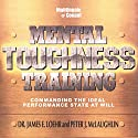 Mental Toughness Training: Commanding the Ideal Performance State at Will  by James E. Loehr, Peter J. McLaughlin Narrated by James Loehr, Peter McLaughlin