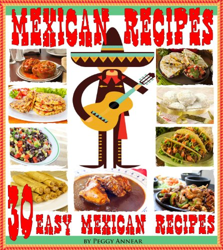Mexican Recipes: 30 Quick & Easy Mexican Recipes for Authentic Mexican Cooking. An Illustrated Cookbook of Favorite Mexican Cuisine image