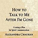 How to Talk to Me after I'm Gone: Creating a Plan for Spirit Communication Audiobook by Alexandra Chauran Narrated by Elizabeth Cook