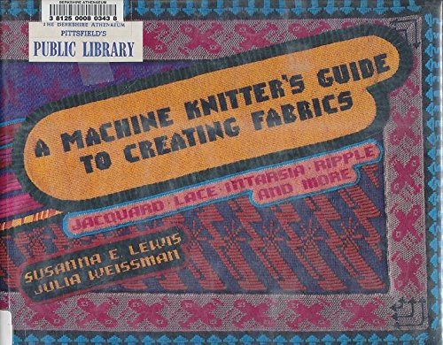 A Machine Knitter's Guide to Creating Fabrics: Jacquard, Lace, Intarsia, Ripple, and More