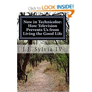 Now in Technicolor: How Television Prevents Us from Living the Good Life J.J. Sylvia IV