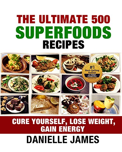 The Ultimate 500 Superfoods Recipes: Cure Yourself : Lose Weight : Gain Energy (Ultimate Health and Wellbeing) by Danielle James