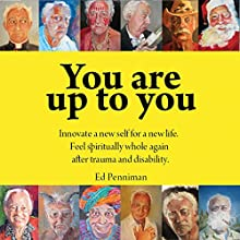 You Are Up to You: Innovate a New Self for a New Life. Feel Spiritually Whole Again After Trauma and Disability. Audiobook by Ed Penniman Narrated by Gregory Knapp