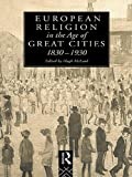 img - for European Religion in the Age of Great Cities: 1830-1930 (Christianity and Society in the Modern World) book / textbook / text book