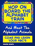Hop On Board The Alphabet Train And Meet The Alphabet Animals. Come And Learn Your ABCs. A Childrens Book About Learning The Alphabet.