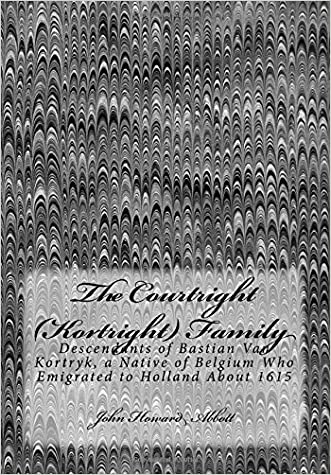 The Courtright (Kortright) Family: Descendants of Bastian Van Kortryk, a Native of Belgium Who Emigrated to Holland About 1615
