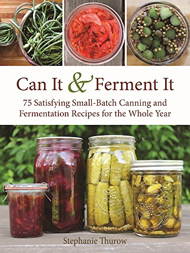 Can It and Ferment It: 75 Satisfying Small-Batch Canning and Fermentation Recipes for the Whole Year by Stephanie Thurow