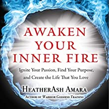 Awaken Your Inner Fire: Ignite Your Passion, Find Your Purpose, and Create the Life That You Love Audiobook by HeatherAsh Amara Narrated by Rebecca Roberts
