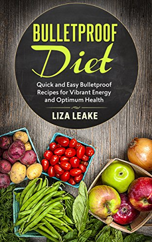 Bulletproof Diet: Quick and Easy Bulletproof Recipes for Vibrant Energy and Optimum Health (Bulletproof Diet, Vibrant Energy, Optimum Health) by Liza Leake