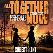 All Together Now: A Zombie Story (       UNABRIDGED) by Robert Kent Narrated by David Radtke