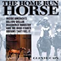 The Home Run Horse: Inside America's Billion-Dollar Racehorse Industry and the High-Stakes Dreams That Fuel It (       UNABRIDGED) by Glenye Cain Narrated by Angele Masters