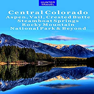 Central Colorado: Aspen, Vail, Crested Butte, Steamboat Springs, Rocky Mountain National Park & Beyond Audiobook