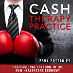 Cash Therapy Practice: Professional Freedom in the New Healthcare Economy | Paul E. Potter - PT