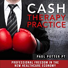 Cash Therapy Practice: Professional Freedom in the New Healthcare Economy (       UNABRIDGED) by Paul E. Potter - PT Narrated by Paul E. Potter - PT