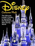 Disney Christmas Magic: The Ultimate Insider's Guide to Spending the Holidays at Walt Disney World
