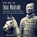The Art of Trial Warfare: Winning at Trial Using Sun Tzu's The Art of War Audiobook by Michael S. Waddington Narrated by Ian Russell