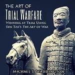 The Art of Trial Warfare: Winning at Trial Using Sun Tzu's The Art of War | Michael S. Waddington