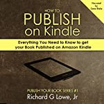 How to Publish on Kindle: Everything You Need to Know to Get Your Book Published on Amazon Kindle | Richard Lowe Jr