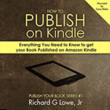 How to Publish on Kindle: Everything You Need to Know to Get Your Book Published on Amazon Kindle Audiobook by Richard Lowe Jr Narrated by Gene Blake